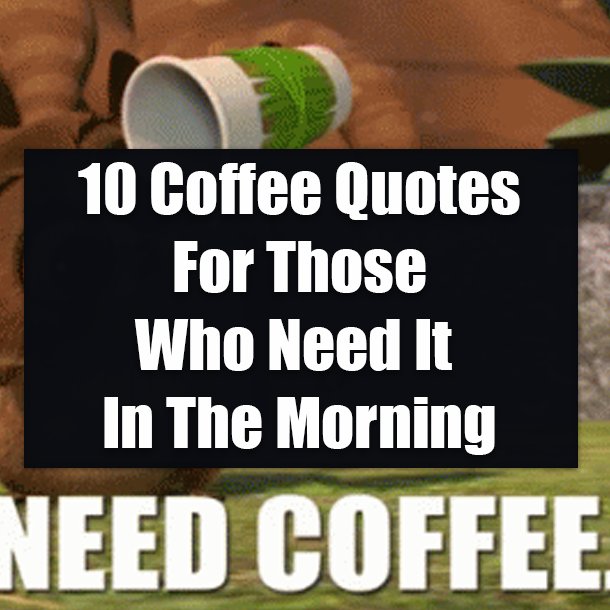 10 Coffee Quotes For Those Who Need It In The Morning