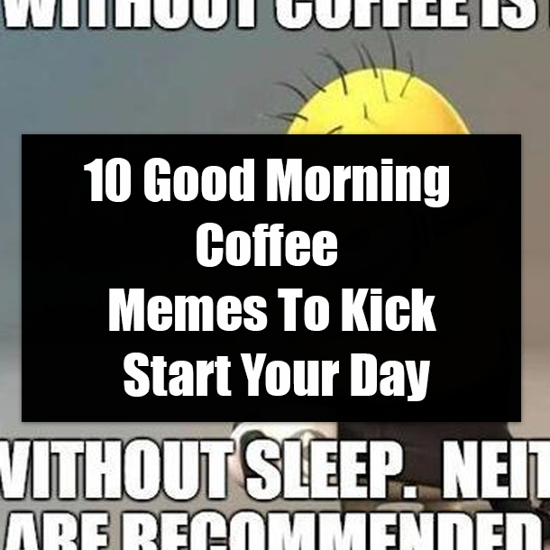 10 Good Morning Coffee Memes To Kick Start Your Day