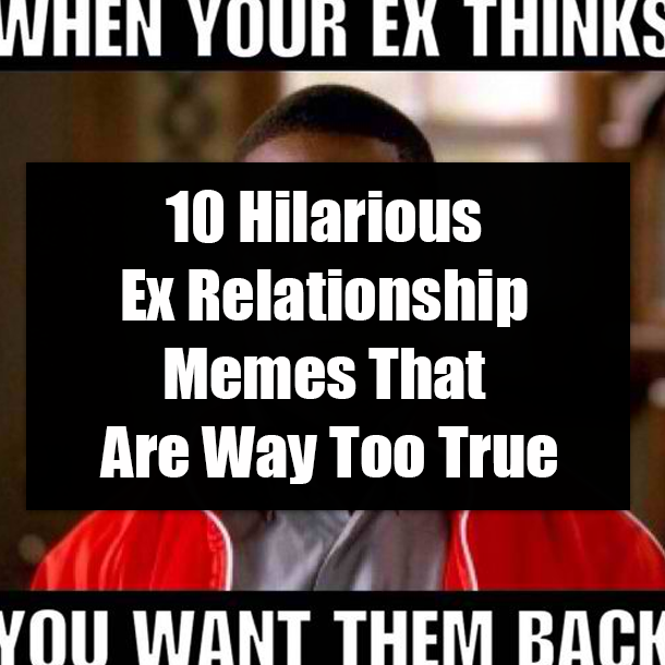 10 Hilarious Ex Relationship Memes That Are Way Too True