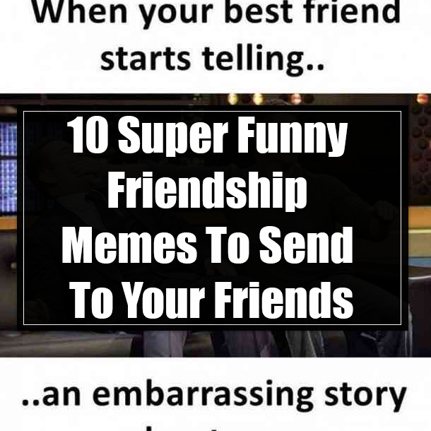10 Super Funny Friendship Memes To Send To Your Friends