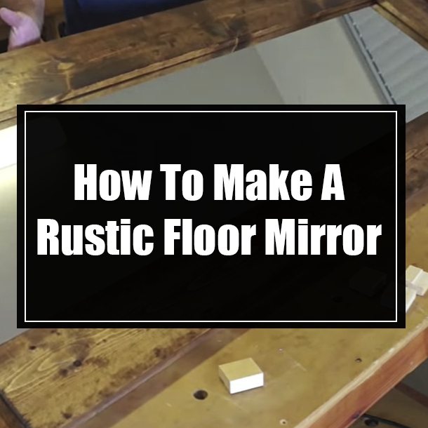 How To Make A Rustic Floor Mirror