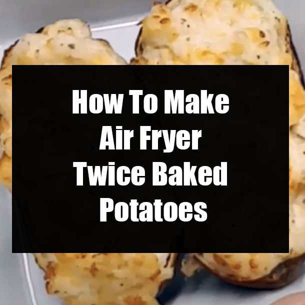 How To Make Air Fryer Twice Baked Potatoes