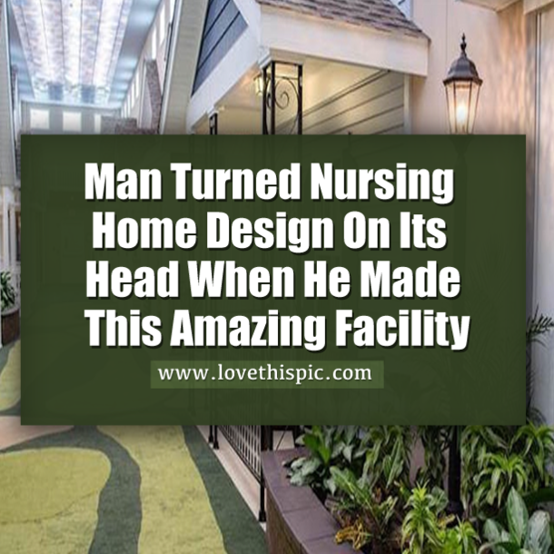 Man Turned Nursing Home Design On Its Head When He