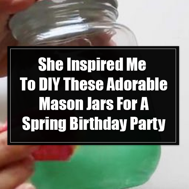She Inspired Me To Diy These Adorable Mason Jars For A Spring Birthday Party