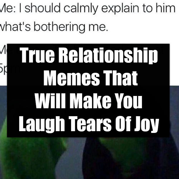 True Relationship Memes That Will Make You Laugh Tears Of Joy